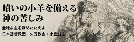 「贖いの小羊を備える神の苦しみ」全地よ主をほめたたえよ・日本基督教団久万教会・小島誠志氏